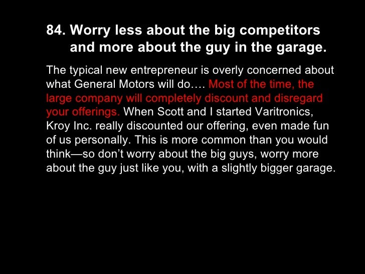 84. Worry less about the big competitors  and more about the guy in the garage.  The typical new entrepreneur is overly co...