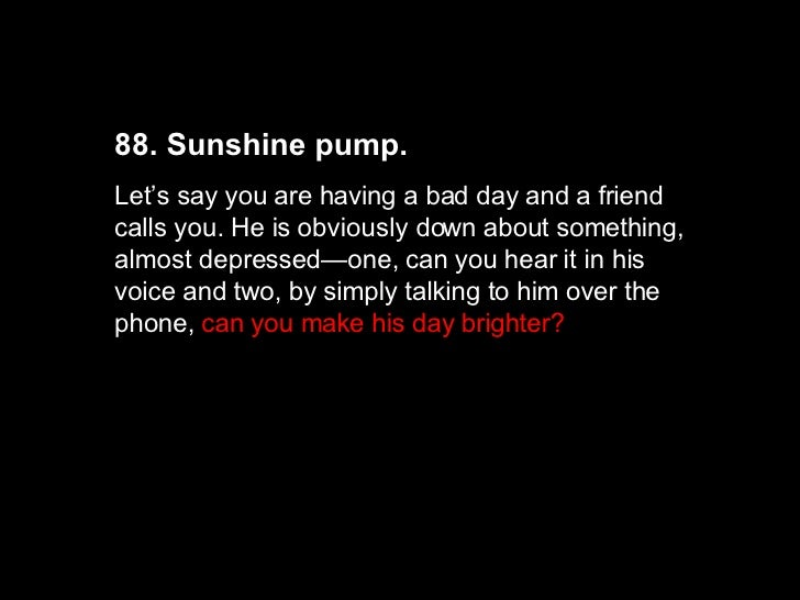 88. Sunshine pump.  Let's say you are having a bad day and a friend calls you. He is obviously down about something, almos...