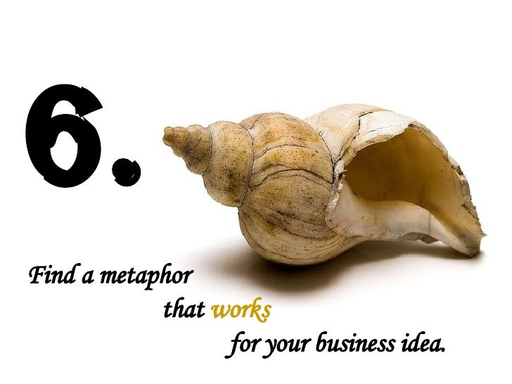 Find a metaphor  that  works for your business idea.   6.