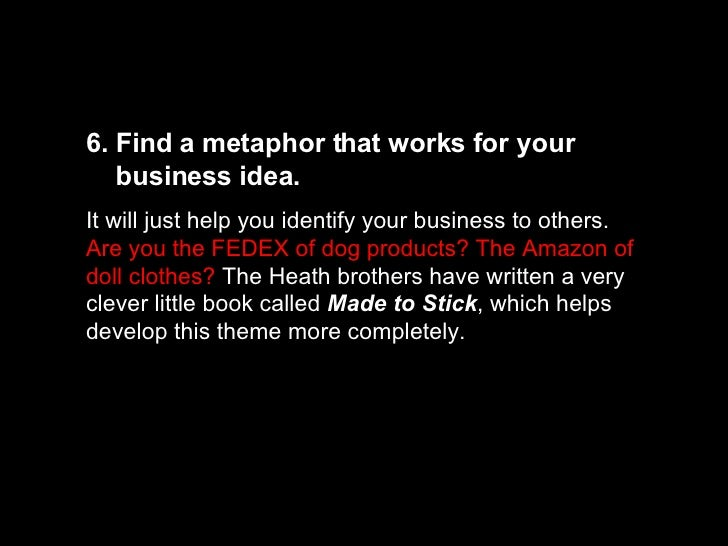 6. Find a metaphor that works for your  business idea.  It will just help you identify your business to others.  Are you t...