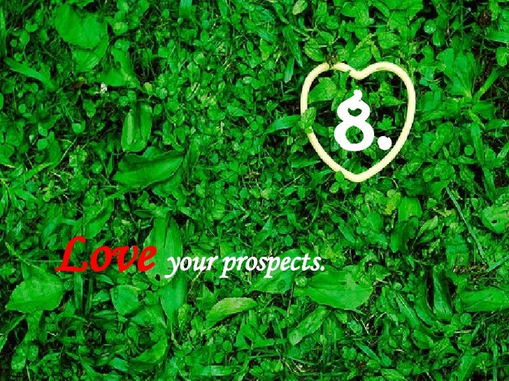Love   your prospects.   8.