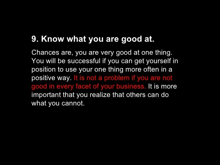 9. Know what you are good at. Chances are, you are very good at one thing. You will be successful if you can get yourself ...