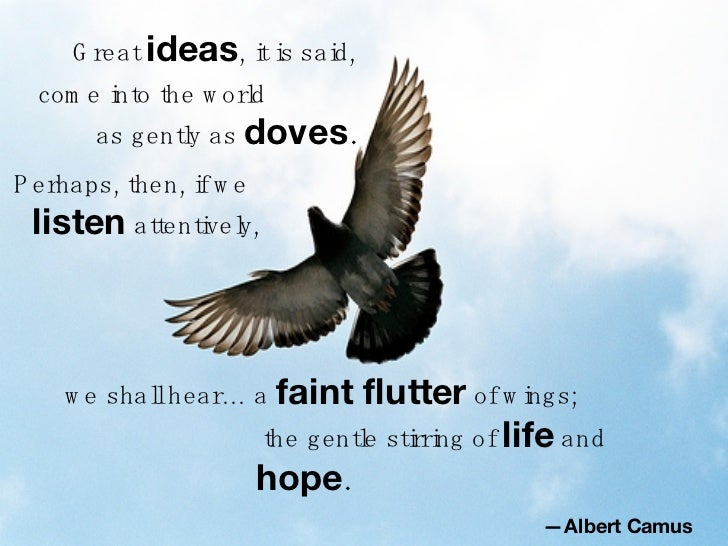 Perhaps, then, if we  listen  attentively, we shall hear… a  faint flutter  of wings; — Albert Camus   Great  ideas , it i...