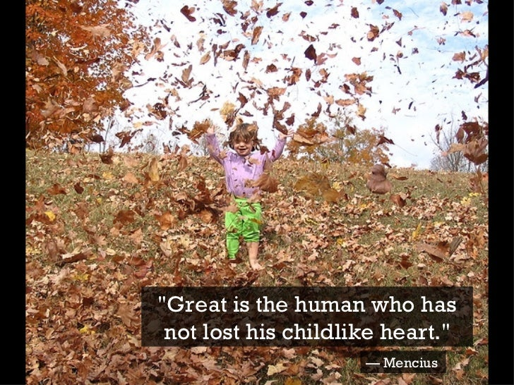 """""""Great is the human who has not lost his childlike heart."""" —  Mencius"""