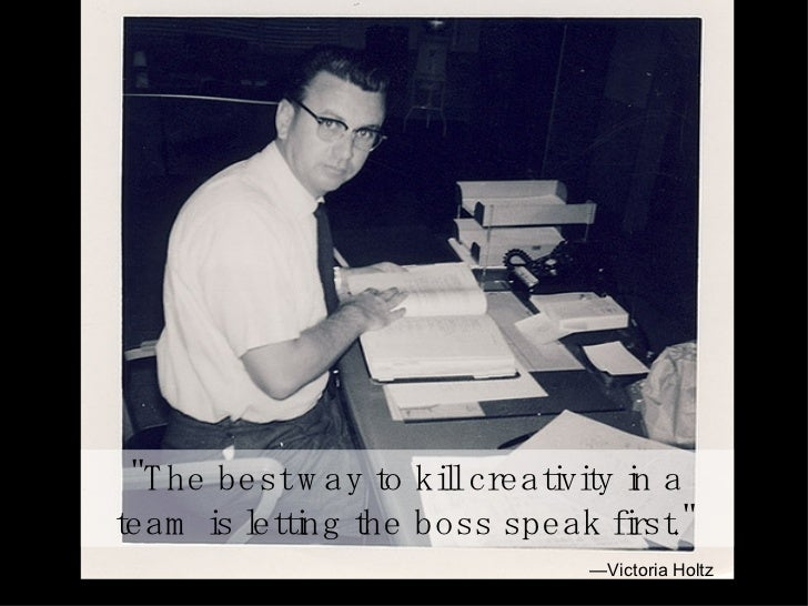 """""""The best way to kill creativity in a team is letting the boss speak first.""""   — Victoria Holtz"""
