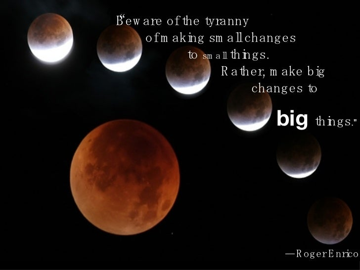 """"""" Beware of the tyranny  of making small changes to  small  things.  Rather, make big changes to  big  things .""""   — ..."""
