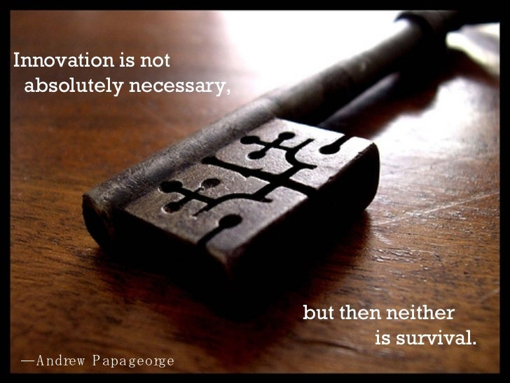 but then neither  is survival. — Andrew Papageorge   Innovation is not  absolutely necessary,