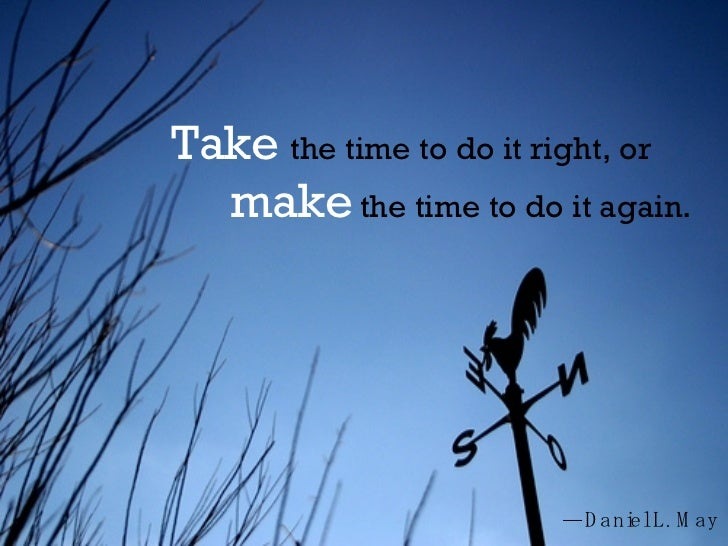 Take   the time to do it right, or  make  the time to do it again.  — Daniel L. May