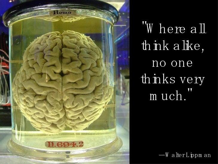 """Where all think alike, no one thinks very much.""  — Walter Lippman"
