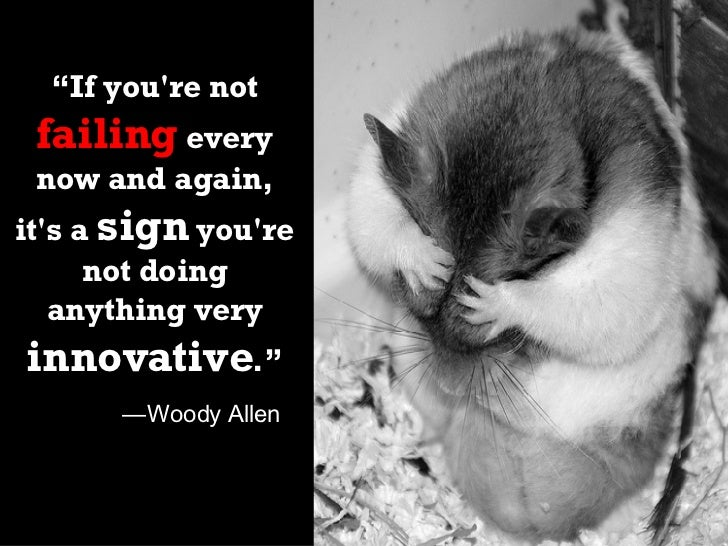 """"""" If you're not  failing  every now and again, it's a  sign  you're not doing anything very  innovative ."""" — Woody Allen"""