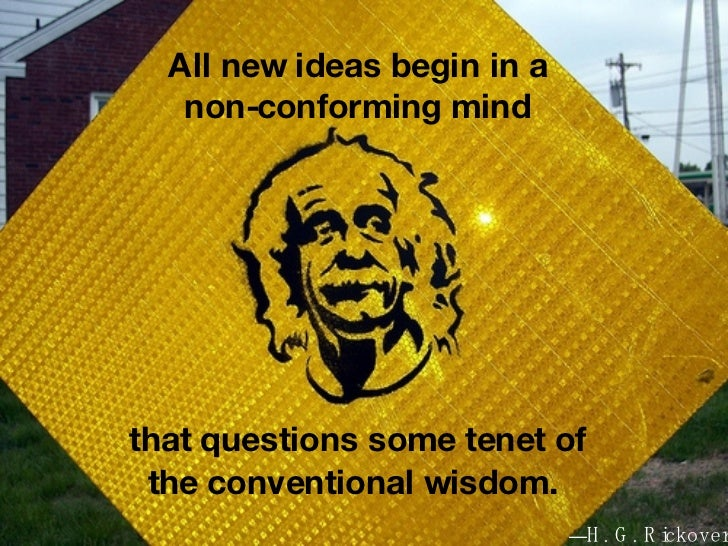 All new ideas begin in a non-conforming mind that questions some tenet of the conventional wisdom.   — H. G. Rickover