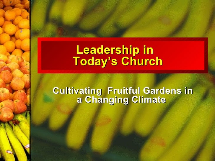 Leadership in  Today's Church  Cultivating  Fruitful Gardens in a Changing Climate