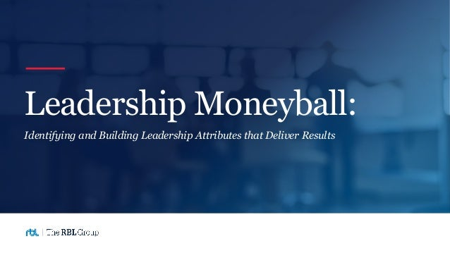 Identifying and Building Leadership Attributes that Deliver Results Leadership Moneyball: