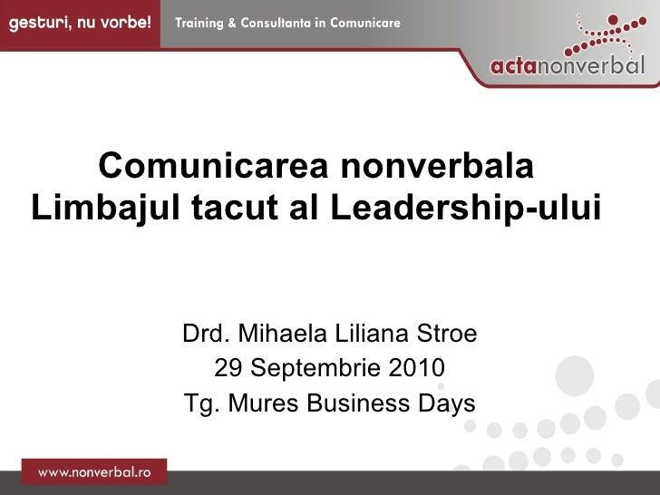 Comunicarea nonverbala Limbajul tacut al Leadership-ului  Drd. Mihaela Liliana Stroe 29 Septembrie 2010 Tg. Mures Business...