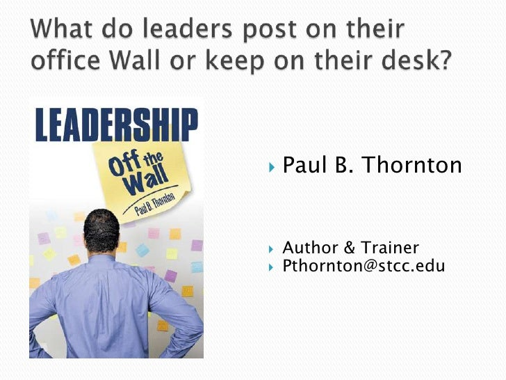 What do leaders post on their office Wall or keep on their desk?<br />Paul B. Thornton<br />Author & Trainer<br />Pthornto...