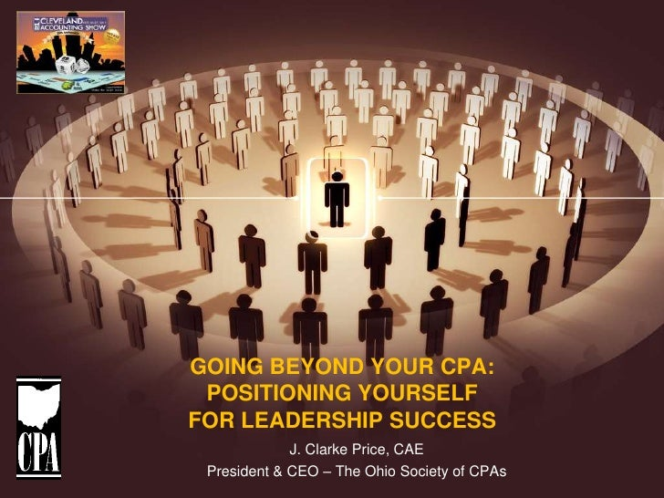 GOING BEYOND YOUR CPA: POSITIONING YOURSELFFOR LEADERSHIP SUCCESS             J. Clarke Price, CAE President & CEO – The O...