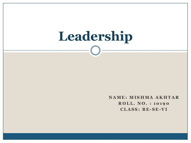 Leadership  NAME: MISHMA AKHTAR ROLL. NO. : 10190 CLASS: BE-SE-VI