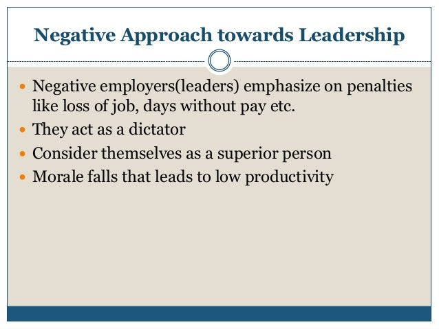 Negative Approach towards Leadership  Negative employers(leaders) emphasize on penalties  like loss of job, days without ...
