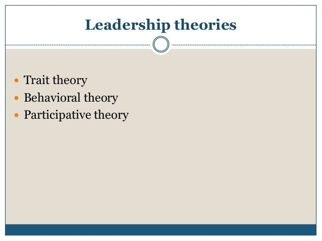 Leadership theories   Trait theory  Behavioral theory  Participative theory