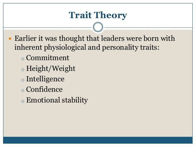 Trait Theory  Earlier it was thought that leaders were born with  inherent physiological and personality traits: o Commit...
