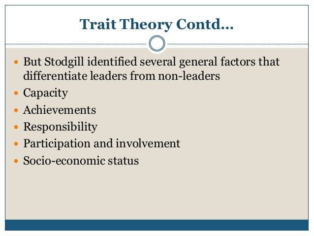 Trait Theory Contd…  But Stodgill identified several general factors that       differentiate leaders from non-leade...