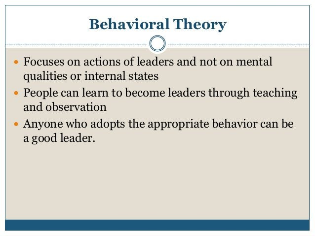 Behavioral Theory  Focuses on actions of leaders and not on mental  qualities or internal states  People can learn to be...