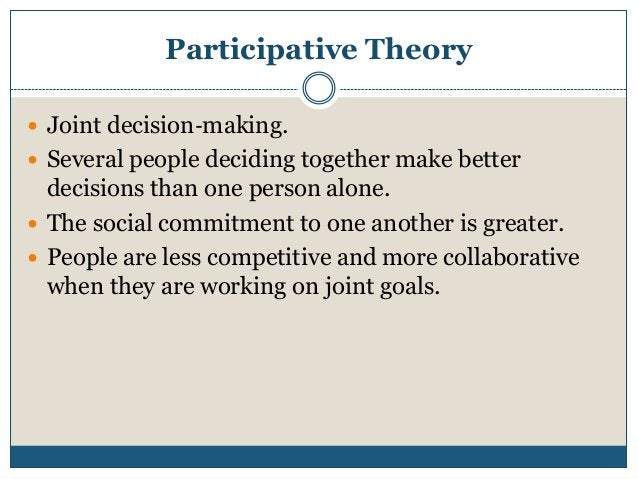 Participative Theory  Joint decision‐making.  Several people deciding together make better  decisions than one person al...