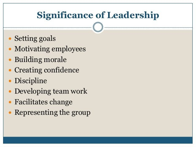 Significance of Leadership  Setting goals  Motivating employees  Building morale  Creating confidence  Discipline  D...