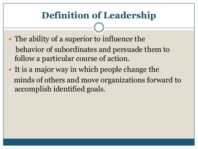 Definition of Leadership  The ability of a superior to influence the  behavior of subordinates and persuade them to follo...