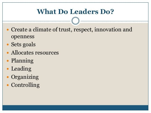 What Do Leaders Do?  Create a climate of trust, respect, innovation and        openness Sets goals Allocates resour...