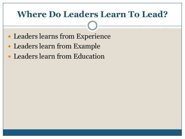 Where Do Leaders Learn To Lead?  Leaders learns from Experience  Leaders learn from Example  Leaders learn from Educati...