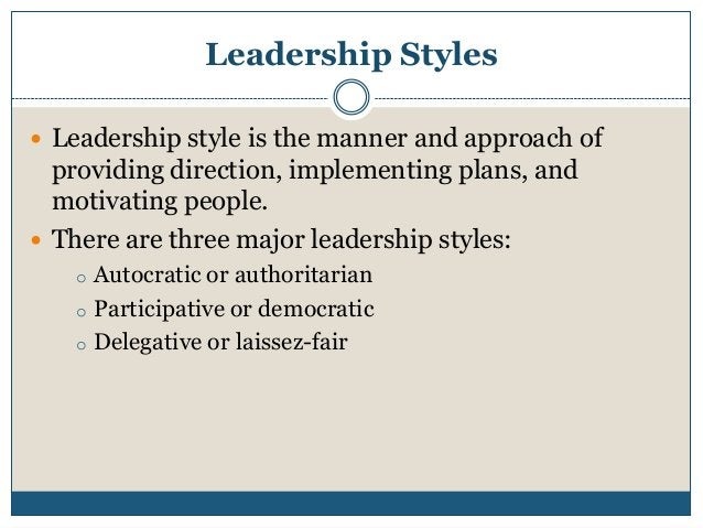 Leadership Styles  Leadership style is the manner and approach of  providing direction, implementing plans, and motivatin...