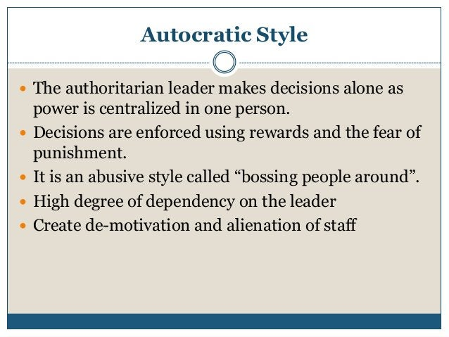 Autocratic Style  The authoritarian leader makes decisions alone as       power is centralized in one person. Decisio...