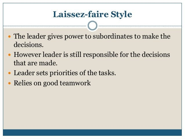 Laissez-faire Style  The leader gives power to subordinates to make the  decisions.  However leader is still responsible...