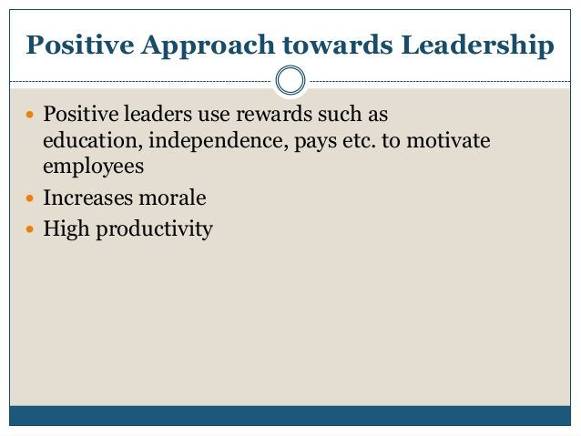 Positive Approach towards Leadership  Positive leaders use rewards such as  education, independence, pays etc. to motivat...