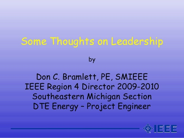 Some Thoughts on Leadership by Don C. Bramlett, PE, SMIEEE IEEE Region 4 Director 2009-2010 Southeastern Michigan Section ...