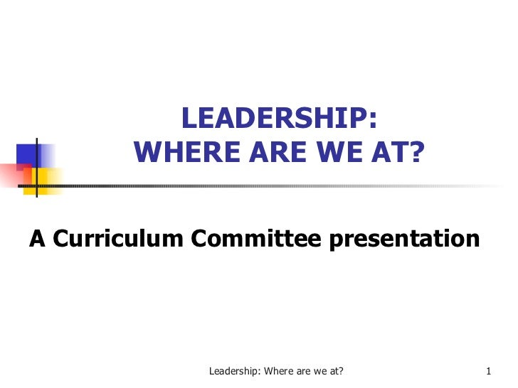 LEADERSHIP: WHERE ARE WE AT? A Curriculum Committee presentation