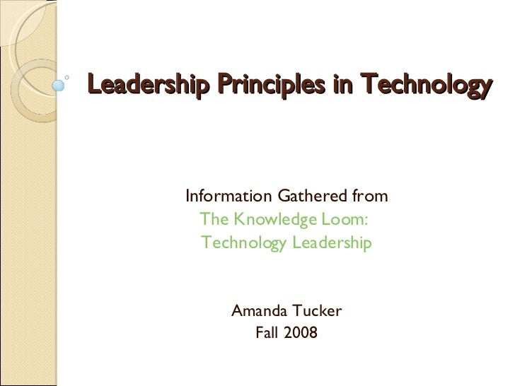 Leadership Principles in Technology Information Gathered from The Knowledge Loom:  Technology Leadership Amanda Tucker Fal...