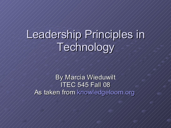 Leadership Principles in Technology By Marcia Wieduwilt ITEC 545 Fall 08 As taken from  knowledgeloom.org