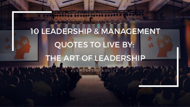 10 LEADERSHIP & MANAGEMENT QUOTES TO LIVE BY: THE ART OF LEADERSHIP # L E A D E R S H I P A D V I C E