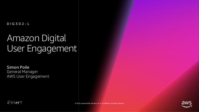 © 2018, Amazon Web Services, Inc. or its affiliates. All rights reserved. Amazon Digital User Engagement Simon Poile Gener...