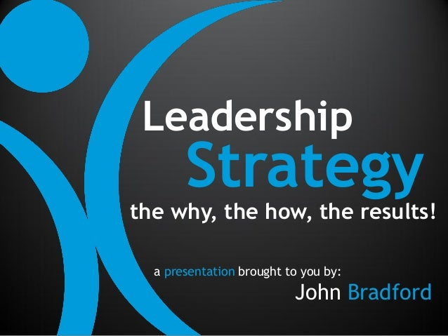 Leadership       Strategythe why, the how, the results!  a presentation brought to you by:                          John B...