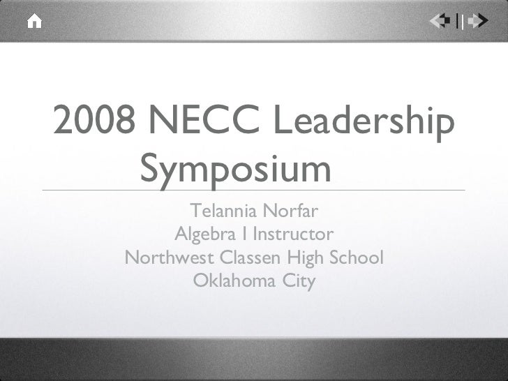 2008 NECC Leadership Symposium  <ul><li>Telannia Norfar </li></ul><ul><li>Algebra I Instructor </li></ul><ul><li>Northwest...