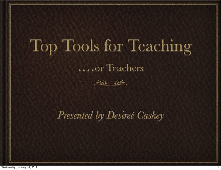 Top Tools for Teaching                           ....or Teachers                              Presented by Desireé CaskeyW...