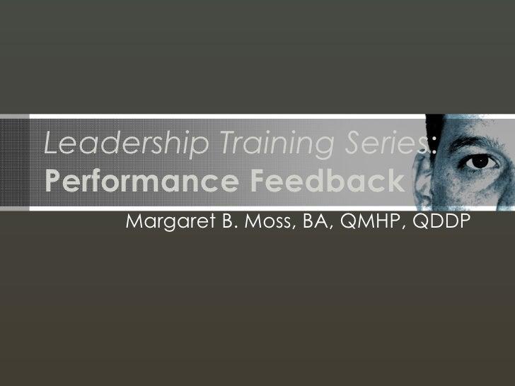 Leadership Training Series : Performance Feedback Margaret B. Moss, BA, QMHP, QDDP