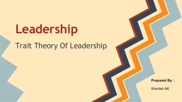 Leadership Trait Theory Of Leadership  Prepared By : Wardah AK