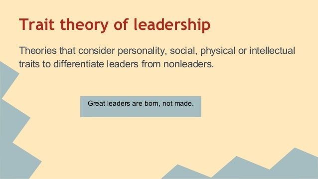 trait theory of leadership Trait-based theory, by implication, asserts that the best leaders are born to lead and from a training and development standpoint, trait-based theory also implies that if a person does not possess the 'right' leadership traits, then he or she will not be able to lead effectively, or certainly, will not lead as well as a natural-born.