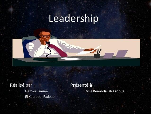 Leadership  Réalisé par : Herrou Lamiae El Kebraoui Fadoua  Présenté à : Mlle Benabdallah Fadoua