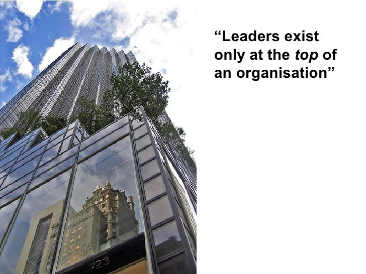 """Leaders exist only at the top of an organisation"""
