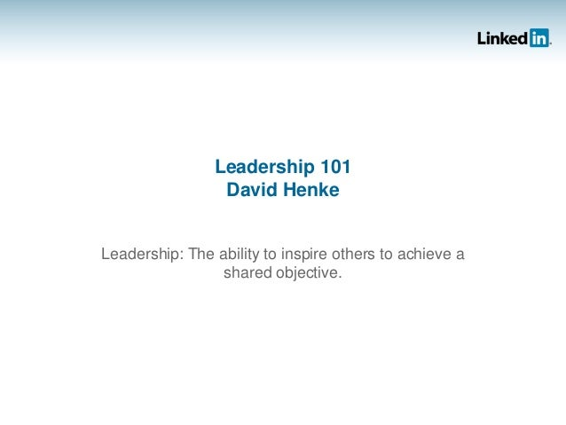 Leadership 101                 David HenkeLeadership: The ability to inspire others to achieve a                 shared ob...
